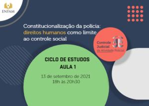 Capa do evento Ciclo de Estudos, 13 de setembro de 2021, das 18 às 20:30. Tema: Constitucionalização da polícia, direitos humanos como limite ao controle social